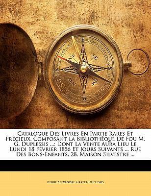 Catalogue Des Livres En Partie Rares Et PR Cieux, Composant La Biblioth Que de Fou M. G. Duplessis ...: Dont La Vente Aura Lieu Le Lundi 18 F Vrier 18 9781145618343