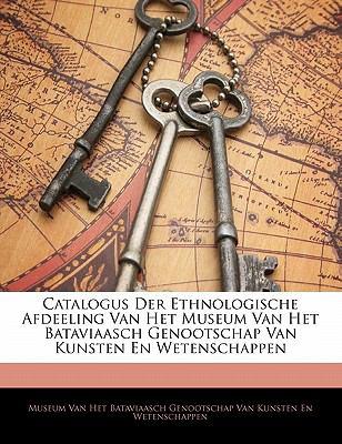 Catalogus Der Ethnologische Afdeeling Van Het Museum Van Het Bataviaasch Genootschap Van Kunsten En Wetenschappen 9781141317004