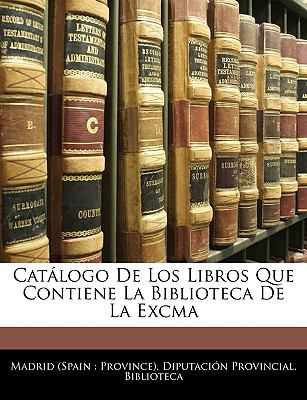 Catalogo de Los Libros Que Contiene La Biblioteca de La Excma 9781143345067