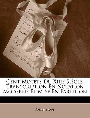 Cent Motets Du Xiiie Sicle: Transcription En Notation Moderne Et Mise En Partition 9781149209936
