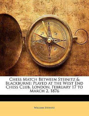 Chess Match Between Steinitz & Blackburne: Played at the West End Chess Club, London, February 17 to March 2, 1876 9781141610228