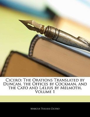 Cicero: The Orations Translated by Duncan, the Offices by Cockman, and the Cato and L]lius by Melmoth, Volume 1 9781144115782