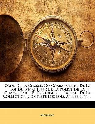 Code de La Chasse, Ou Commentaire de La Loi Du 3 Mai 1844 Sur La Police de La Chasse, Par J.-B. Duvergier ...: Extrait de La Collection Compl Te Des L 9781141234738