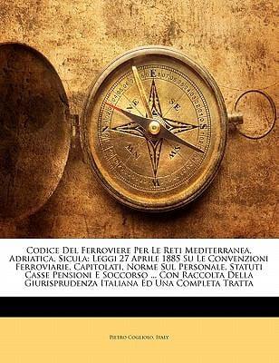 Codice del Ferroviere Per Le Reti Mediterranea, Adriatica, Sicula: Leggi 27 Aprile 1885 Su Le Convenzioni Ferroviarie, Capitolati, Norme Sul Personale 9781145782891