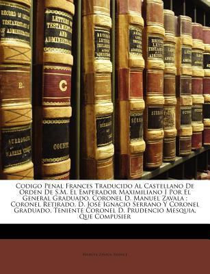 Codigo Penal Frances Traducido Al Castellano de Orden de S.M. El Emperador Maximiliano I Por El General Graduado, Coronel D. Manuel Zavala; Coronel Re 9781146053310