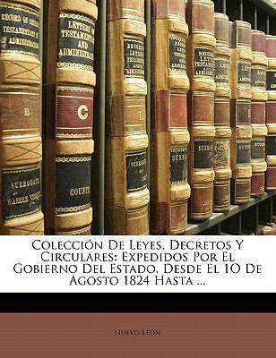 Colecci N de Leyes, Decretos y Circulares: Expedidos Por El Gobierno del Estado, Desde El 1o de Agosto 1824 Hasta ... 9781145612051