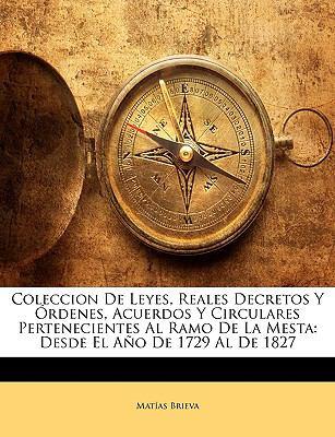 Coleccion de Leyes, Reales Decretos y Ordenes, Acuerdos y Circulares Pertenecientes Al Ramo de La Mesta: Desde El Ano de 1729 Al de 1827 9781143373114