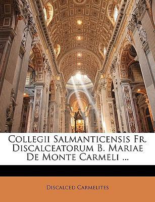 Collegii Salmanticensis Fr. Discalceatorum B. Mariae de Monte Carmeli ... 9781149229415