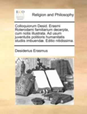 Colloquiorum Desid. Erasmi Roterodami Familiarium Decerpta, Cum Notis Illustrata. Ad Usum Juventutis Politioris Humanitatis Studiis Imbuend]. Editio N 9781140781189