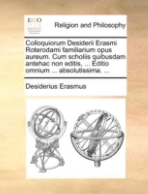 Colloquiorum Desiderii Erasmi Roterodami Familiarium Opus Aureum. Cum Scholiis Quibusdam Antehac Non Editis, ... Editio Omnium ... Absolutissima. ... 9781140762683