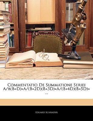 Commentatio de Summatione Seriei A/B(b]d)+A/(B+2d)(B+3d)+A/(B+4d)(B+5d)+ ... 9781144998965