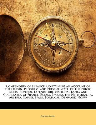 Compendium of Finance: Containing an Account of the Origin, Progress, and Present State, of the Public Debts, Revenue, Expenditure, National