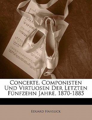 Concerte, Componisten Und Virtuosen Der Letzten F Nfzehn Jahre, 1870-1885 9781145598140