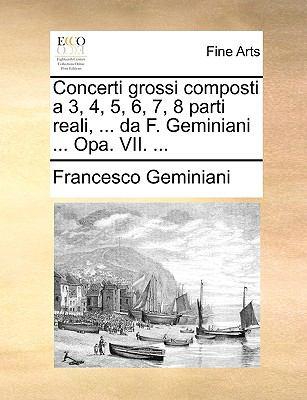 Concerti Grossi Composti a 3, 4, 5, 6, 7, 8 Parti Reali, ... Da F. Geminiani ... Opa. VII. ... 9781140993452