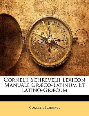 Cornelii Schrevelii Lexicon Manuale Gr Co-Latinum Et Latino-Gr Cum 9781144241351