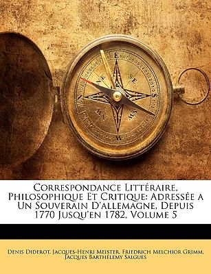 Correspondance Littraire, Philosophique Et Critique: Adresse a Un Souverain D'Allemagne, Depuis 1770 Jusqu'en 1782, Volume 5 9781144929624