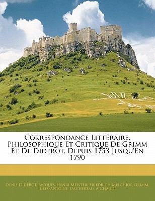Correspondance Litt Raire, Philosophique Et Critique de Grimm Et de Diderot, Depuis 1753 Jusqu'en 1790 9781142371159
