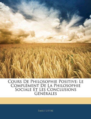 Cours de Philosophie Positive: Le Complement de La Philosophie Sociale Et Les Conclusions Generales 9781143917967