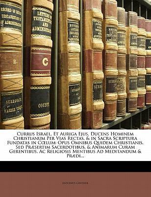 Currus Israel, Et Auriga Ejus, Ducens Hominem Christianum Per Vias Rectas, & in Sacra Scriptura Fundatas in C Lum: Opus Omnibus Quidem Christianis, se 9781142969998