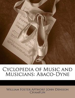 Cyclopedia of Music and Musicians: Abaco-Dyne 9781149236499