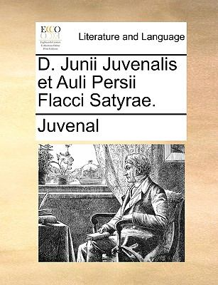 D. Junii Juvenalis Et Auli Persii Flacci Satyrae. 9781140976622