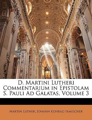D. Martini Lutheri Commentarium in Epistolam S. Pauli Ad Galatas, Volume 3 9781145243446