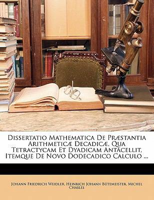 Dissertatio Mathematica de Praestantia Arithmeticae Decadicae, Qua Tetractycam Et Dyadicam Antacellit, Itemque de Novo Dodecadico Calculo ... 9781149707678