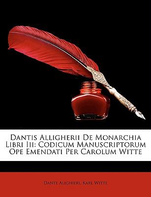 Dantis Alligherii de Monarchia Libri III: Codicum Manuscriptorum Ope Emendati Per Carolum Witte 9781147337884
