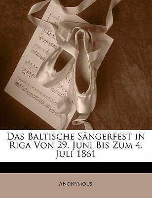 Das Baltische S Ngerfest in Riga Von 29. Juni Bis Zum 4. Juli 1861 9781141834372