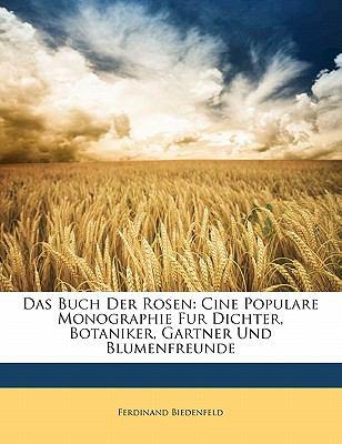 Das Buch Der Rosen: Cine Populare Monographie Fur Dichter, Botaniker, Gartner Und Blumenfreunde 9781145606920