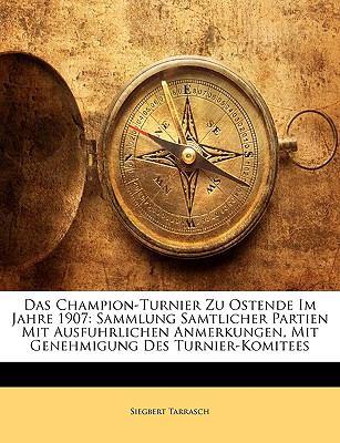 Das Champion-Turnier Zu Ostende Im Jahre 1907: Sammlung Samtlicher Partien Mit Ausfuhrlichen Anmerkungen, Mit Genehmigung Des Turnier-Komitees 9781148556857