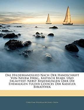 Hildebrandslied Nach Der Handschrift Von Neuem Hrsg., Kritisch Bearb. Und Erl Utert: Nebst Bemerkungen Uber Die Ehemaligen Fulder Codices Der Kasseler 9781141449323