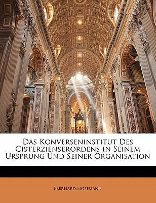 Das Konverseninstitut Des Cisterzienserordens in Seinem Ursprung Und Seiner Organisation 9781141444625