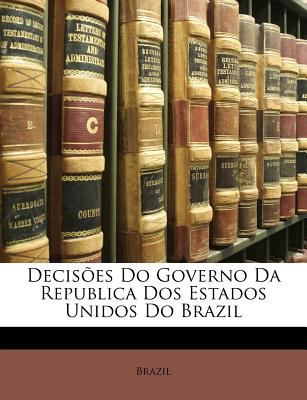 Decises Do Governo Da Republica DOS Estados Unidos Do Brazil 9781148729503