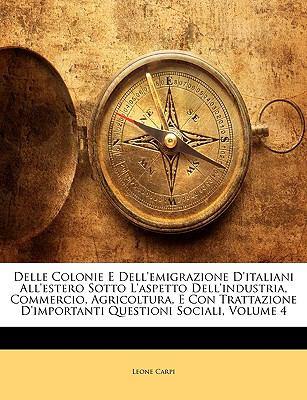 Delle Colonie E Dell'emigrazione D'Italiani All'estero Sotto L'Aspetto Dell'industria, Commercio, Agricoltura, E Con Trattazione D'Importanti Question 9781148112992