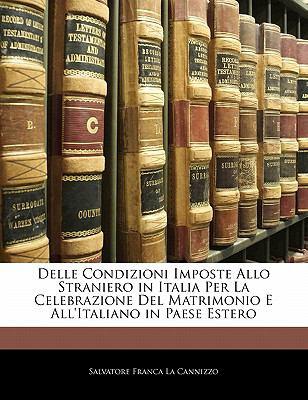 Delle Condizioni Imposte Allo Straniero in Italia Per La Celebrazione del Matrimonio E All'italiano in Paese Estero 9781141227808