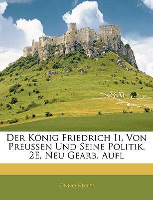 Der K Nig Friedrich II, Von Preussen Und Seine Politik. 2e, Neu Gearb. Aufl 9781143363597
