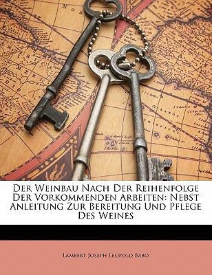 Der Weinbau Nach Der Reihenfolge Der Vorkommenden Arbeiten: Nebst Anleitung Zur Bereitung Und Pflege Des Weines 9781142530853