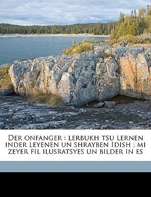 Der Onfanger: Lerbukh Tsu Lernen Inder Leyenen Un Shrayben Idish; Mi Zeyer Fil Ilusratsyes Un Bilder in Es 9781149343036