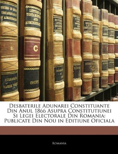 Desbaterile Adunarei Constituante Din Anul 1866 Asupra Constitutiunei Si Legei Electorale Din Romania: Publicate Din Nou in Editiune Oficiala 9781142942700