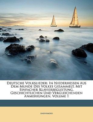 Deutsche Volkslieder: In Niederhessen Aus Dem Munde Des Volkes Gesammelt, Mit Einfacher Klavierbegleitung, Geschichtlichen Und Vergleichende 9781149196748