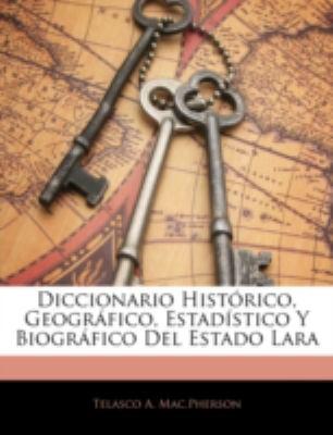 Diccionario Histrico, Geogrfico, Estadstico y Biogrfico del Estado Lara 9781144814333