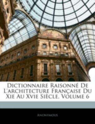 Dictionnaire Raisonn de L'Architecture Franaise Du XIE Au Xvie Sicle, Volume 6 9781144873880