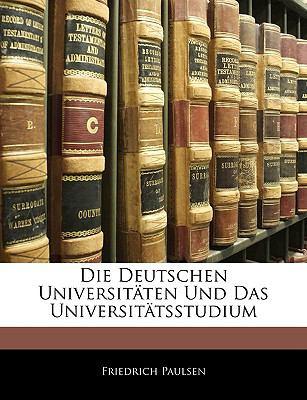 Die Deutschen Universitaten Und Das Universitatsstudium 9781143384578