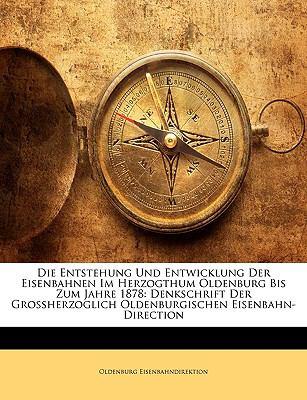 Die Entstehung Und Entwicklung Der Eisenbahnen Im Herzogthum Oldenburg Bis Zum Jahre 1878: Denkschrift Der Grossherzoglich Oldenburgischen Eisenbahn-D 9781147976663