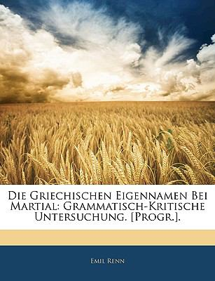 Die Griechischen Eigennamen Bei Martial: Grammatisch-Kritische Untersuchung. [Progr.]. 9781143357848