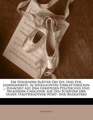 Die Hiegenden Bl Tter Des XVI, Und XVII, Jahrhunderts, in Sogenannten Einblattdrucken ... Zun Chst Aus Dem Gebieteder Politischen Und Religi Sen Caric 9781145557130