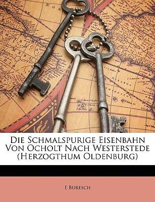 Die Schmalspurige Eisenbahn Von Ocholt Nach Westerstede (Herzogthum Oldenburg 9781147776102