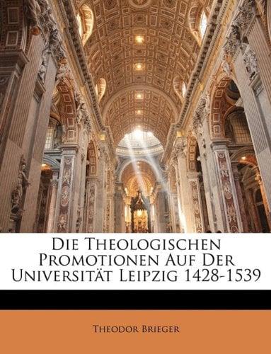 Die Theologischen Promotionen Auf Der Universit T Leipzig 1428-1539 9781141140770