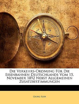 Die Verkehrs-Ordnung Fur Die Eisenbahnen Deutschlands Vom 15. November 1892 Nebst Allgemeinen Zusatzbestimmungen